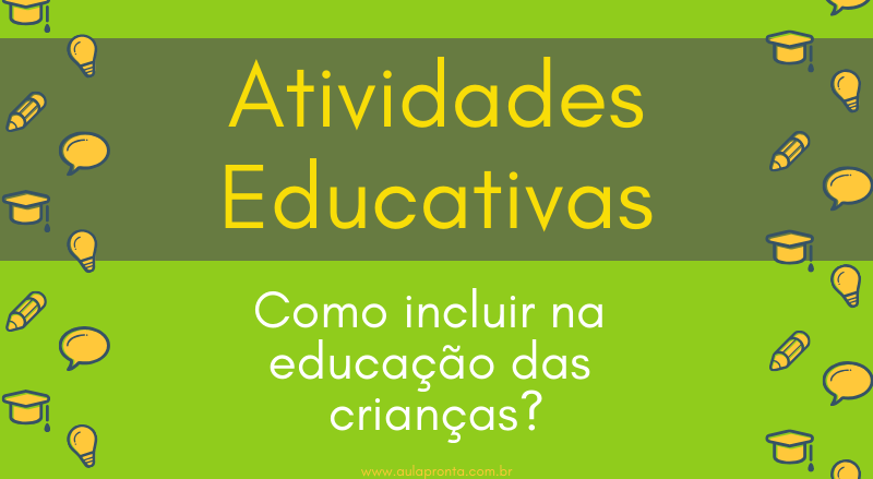 Veja como incluir as atividades educativas na alfabetização!